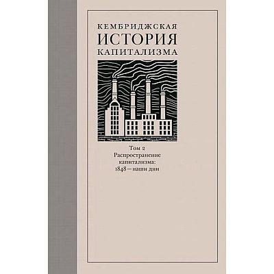 Кембриджская история капитализма. Том 2. Распространение капитализма: 1848-наши дни