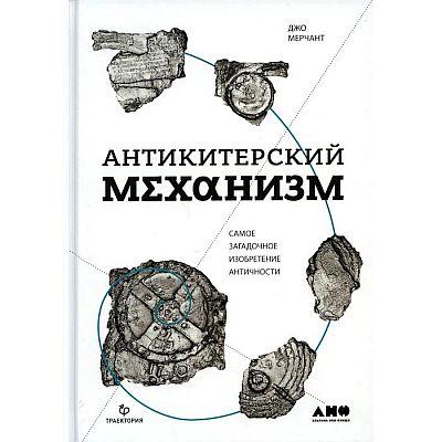 Антикитерский механизм: Самое загадочное изобретение Античности. 2-е издание. Мерчант Д.