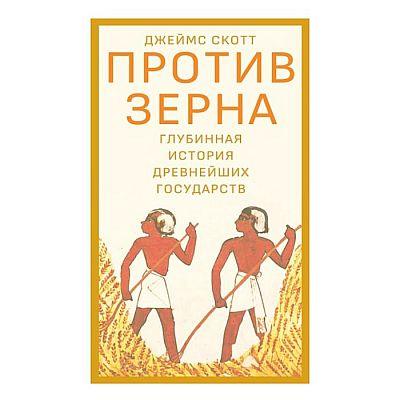 Против зерна. Глубинная история древнейших государств. Скотт Дж.