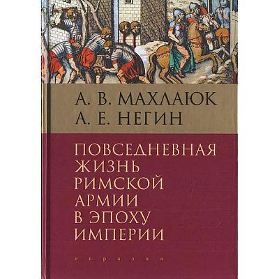 Повседневная жизнь римской армии в эпоху империи. Махлаюк А., Негин А.