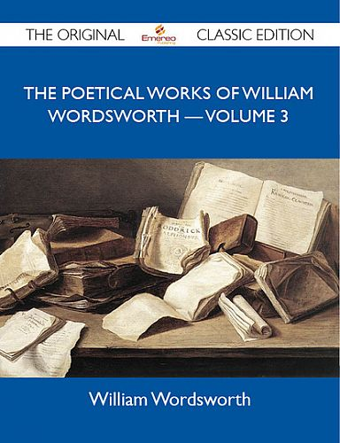 The Poetical Works of William Wordsworth ? Volume 3 - The Original Classic Edition